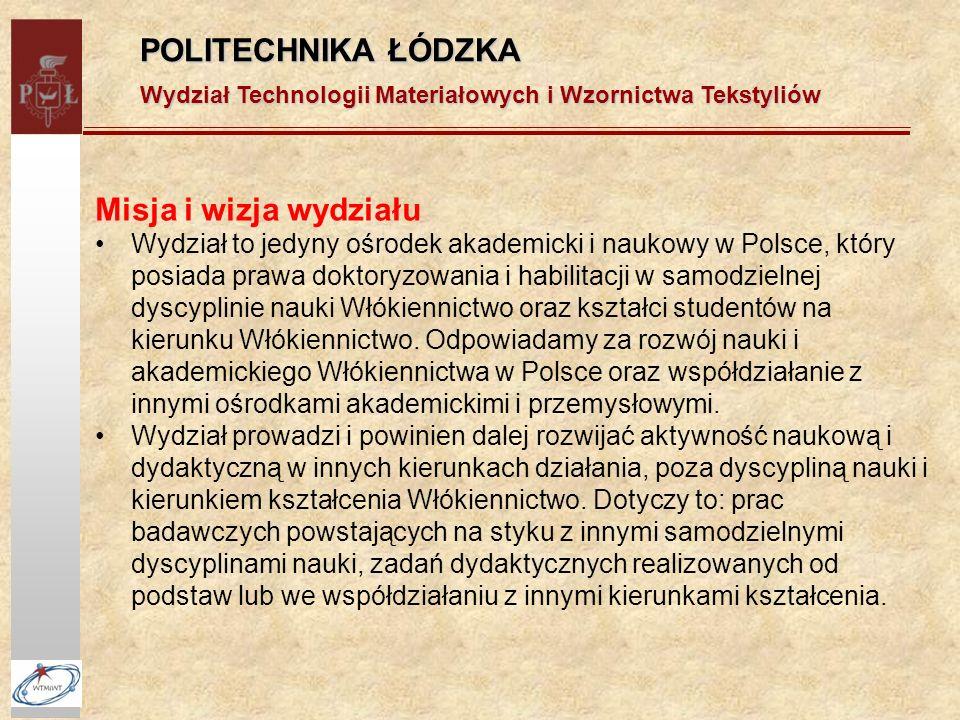 POLITECHNIKA ŁÓDZKA Wydział Technologii Materiałowych i Wzornictwa Tekstyliów Misja i wizja wydziału Wydział to jedyny ośrodek akademicki i naukowy w Polsce, który posiada prawa doktoryzowania i habilitacji w samodzielnej dyscyplinie nauki Włókiennictwo oraz kształci studentów na kierunku Włókiennictwo.