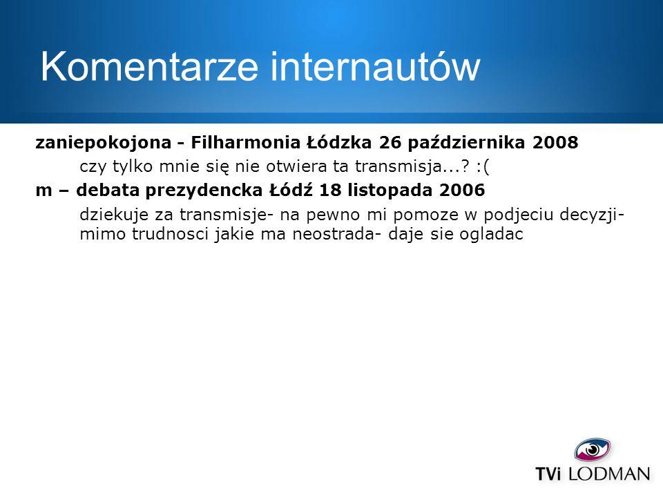 Komentarze internautów zaniepokojona - Filharmonia Łódzka 26 października 2008 czy tylko mnie się nie otwiera ta transmisja...? :( m – debata prezyden