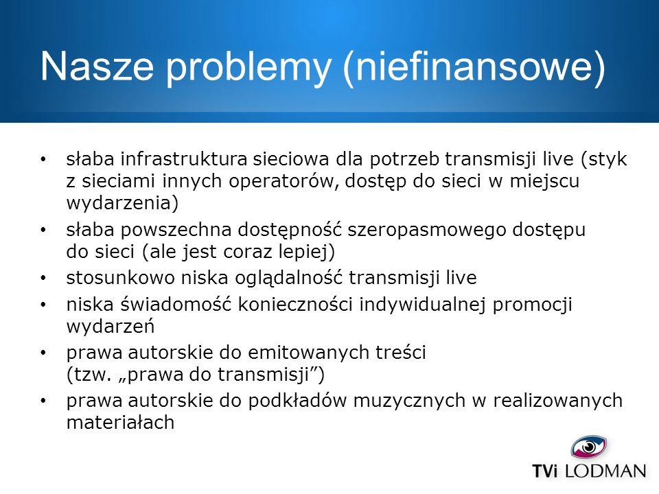 Nasze problemy (niefinansowe) słaba infrastruktura sieciowa dla potrzeb transmisji live (styk z sieciami innych operatorów, dostęp do sieci w miejscu