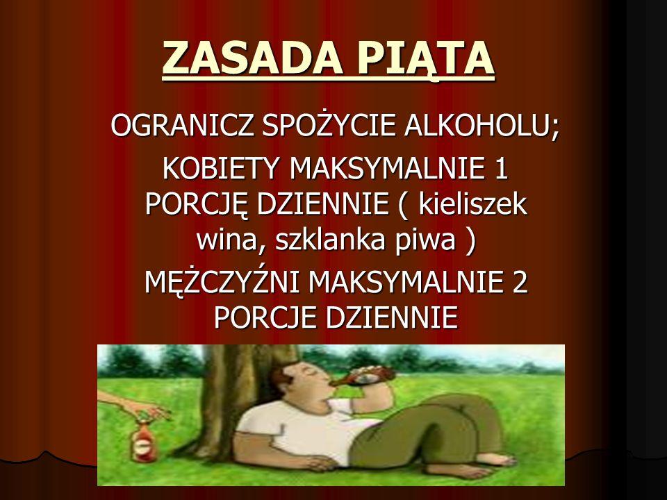 ZASADA PIĄTA OGRANICZ SPOŻYCIE ALKOHOLU; KOBIETY MAKSYMALNIE 1 PORCJĘ DZIENNIE ( kieliszek wina, szklanka piwa ) MĘŻCZYŹNI MAKSYMALNIE 2 PORCJE DZIENN