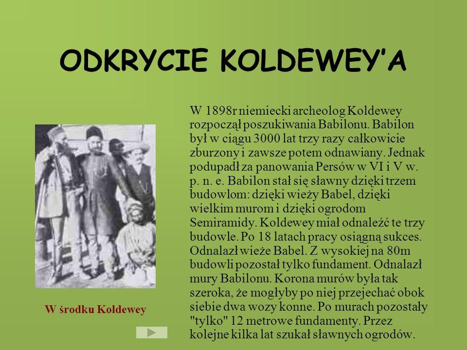 ODKRYCIE KOLDEWEYA W 1898r niemiecki archeolog Koldewey rozpoczął poszukiwania Babilonu.