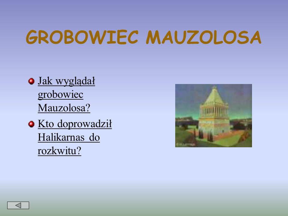 GROBOWIEC MAUZOLOSA Jak wyglądał grobowiec Mauzolosa? Kto doprowadził Halikarnas do rozkwitu?