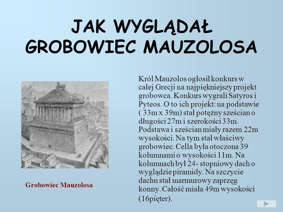 JAK WYGLĄDAŁ GROBOWIEC MAUZOLOSA Król Mauzolos ogłosił konkurs w całej Grecji na najpiękniejszy projekt grobowca.