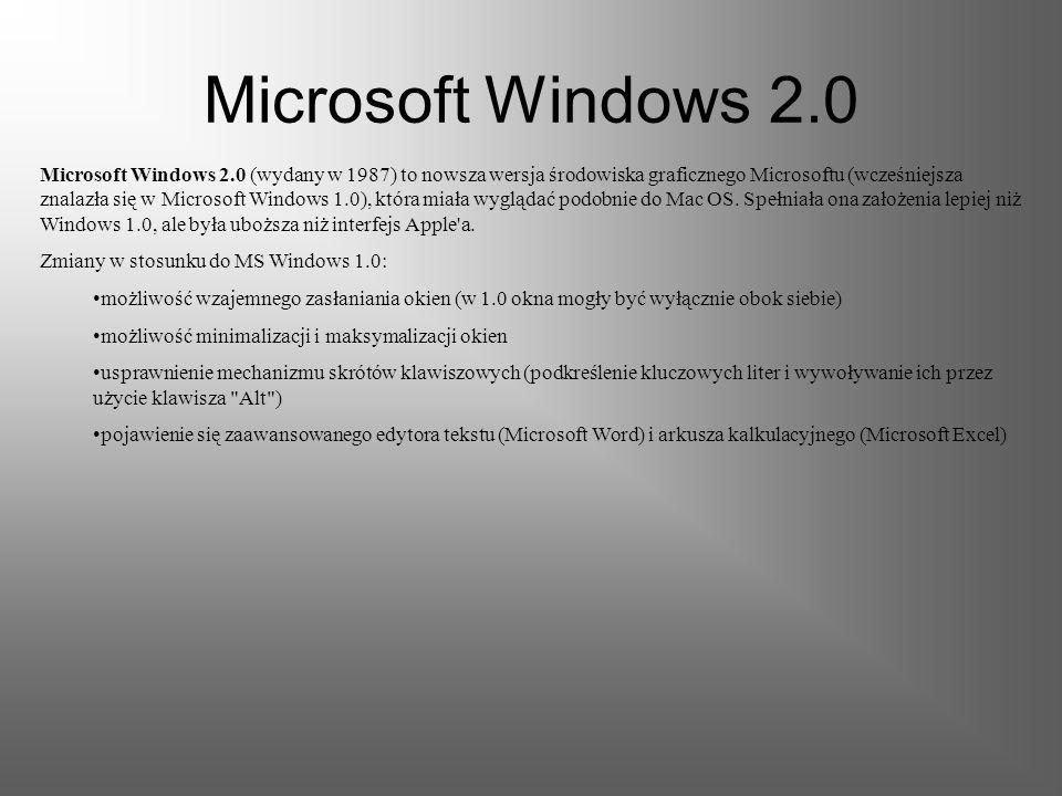 Microsoft Windows 2.0 Microsoft Windows 2.0 (wydany w 1987) to nowsza wersja środowiska graficznego Microsoftu (wcześniejsza znalazła się w Microsoft Windows 1.0), która miała wyglądać podobnie do Mac OS.