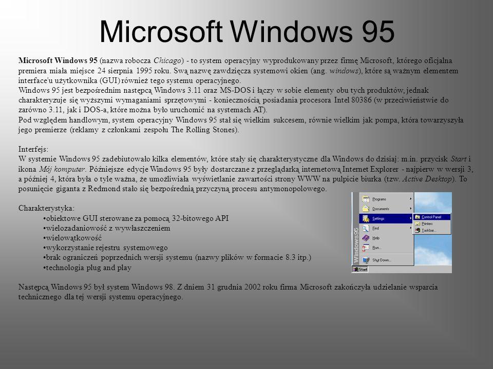 Microsoft Windows 95 Microsoft Windows 95 (nazwa robocza Chicago) - to system operacyjny wyprodukowany przez firmę Microsoft, którego oficjalna premiera miała miejsce 24 sierpnia 1995 roku.