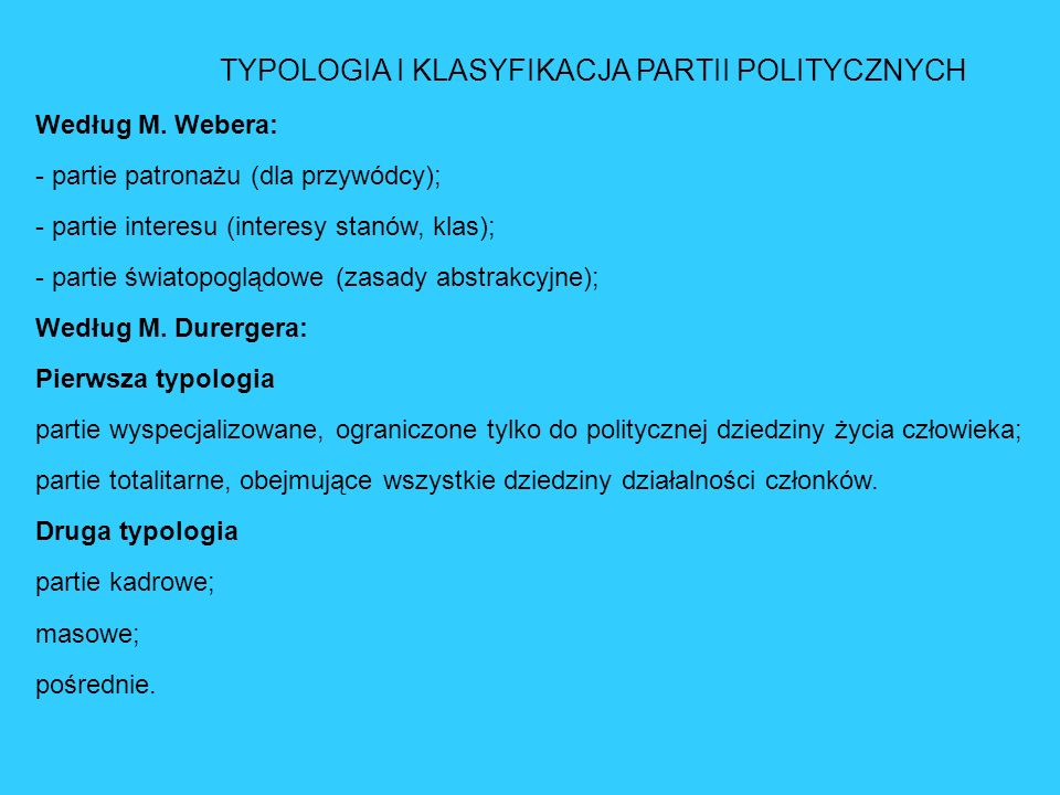 TYPOLOGIA I KLASYFIKACJA PARTII POLITYCZNYCH Według M. Webera: - partie patronażu (dla przywódcy); - partie interesu (interesy stanów, klas); - partie