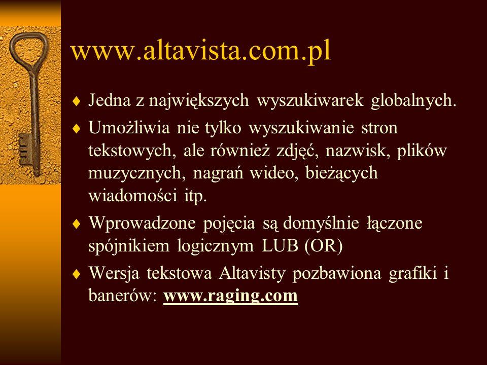 Przykłady innych wyszukiwarek: Anglojęzyczne wyszukiwarki naukowe: http://science.first-search.com http://www.scirus.com www.search4science.com Polskojęzyczne serwisy naukowe: http://science.eu.org http://www.wiw.pl Wyszukiwarki plików: http://plikoskop.internauci.pl http://pliki.onet.pl Wyszukiwarki plików programów: http://icm.tucows.com http://download.chip.pl