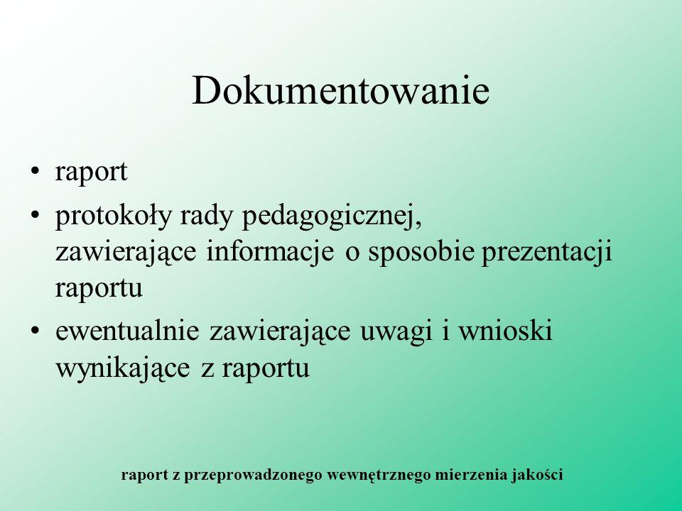 Dokumentowanie raport protokoły rady pedagogicznej, zawierające informacje o sposobie prezentacji raportu ewentualnie zawierające uwagi i wnioski wynikające z raportu raport z przeprowadzonego wewnętrznego mierzenia jakości