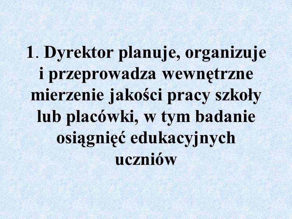 1. Dyrektor planuje, organizuje i przeprowadza wewnętrzne mierzenie jakości pracy szkoły lub placówki, w tym badanie osiągnięć edukacyjnych uczniów