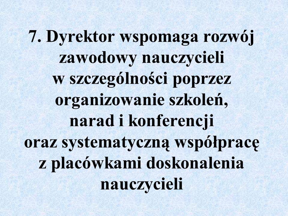 7. Dyrektor wspomaga rozwój zawodowy nauczycieli w szczególności poprzez organizowanie szkoleń, narad i konferencji oraz systematyczną współpracę z pl