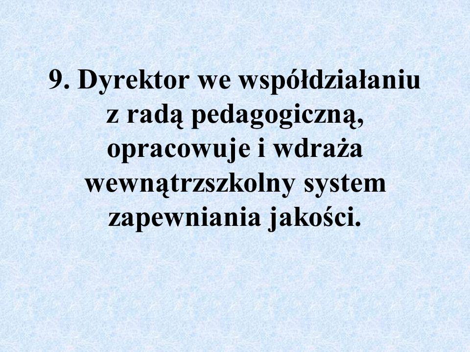 9. Dyrektor we współdziałaniu z radą pedagogiczną, opracowuje i wdraża wewnątrzszkolny system zapewniania jakości.