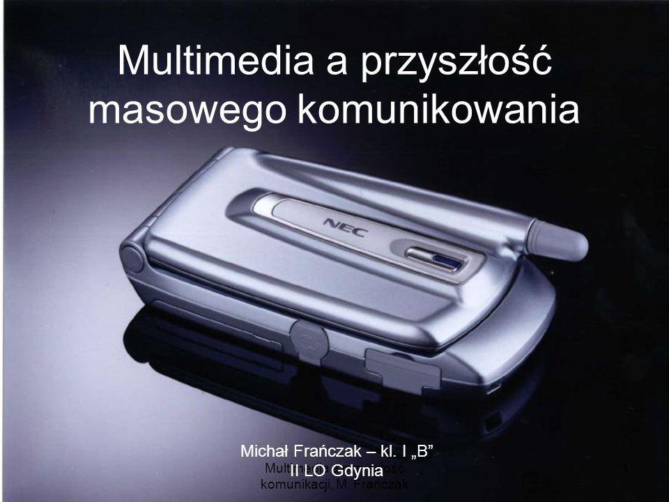 Multimedia a przyszłość komunikacji, M. Frańczak 1 Multimedia a przyszłość masowego komunikowania Michał Frańczak – kl. I B II LO Gdynia