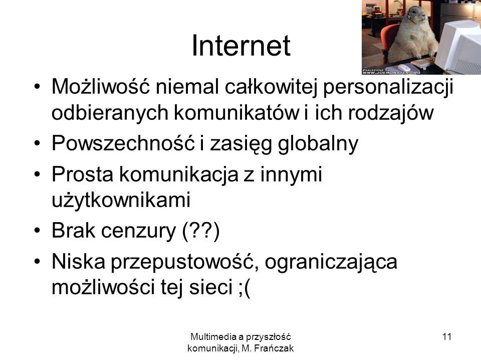 Multimedia a przyszłość komunikacji, M. Frańczak 11 Internet Możliwość niemal całkowitej personalizacji odbieranych komunikatów i ich rodzajów Powszec