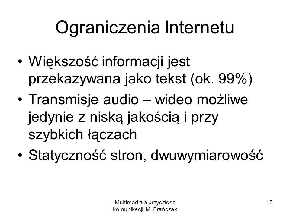 Multimedia a przyszłość komunikacji, M. Frańczak 13 Ograniczenia Internetu Większość informacji jest przekazywana jako tekst (ok. 99%) Transmisje audi
