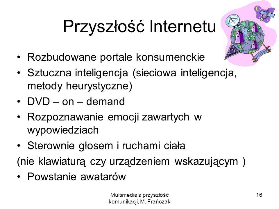 Multimedia a przyszłość komunikacji, M. Frańczak 16 Przyszłość Internetu Rozbudowane portale konsumenckie Sztuczna inteligencja (sieciowa inteligencja