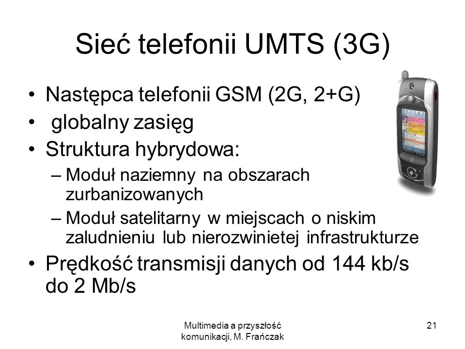 Multimedia a przyszłość komunikacji, M. Frańczak 21 Sieć telefonii UMTS (3G) Następca telefonii GSM (2G, 2+G) globalny zasięg Struktura hybrydowa: –Mo