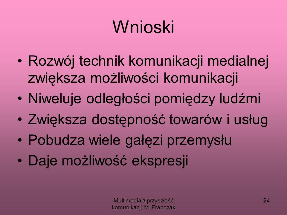 Multimedia a przyszłość komunikacji, M. Frańczak 24 Wnioski Rozwój technik komunikacji medialnej zwiększa możliwości komunikacji Niweluje odległości p