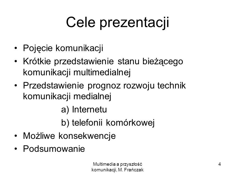 Multimedia a przyszłość komunikacji, M. Frańczak 4 Cele prezentacji Pojęcie komunikacji Krótkie przedstawienie stanu bieżącego komunikacji multimedial