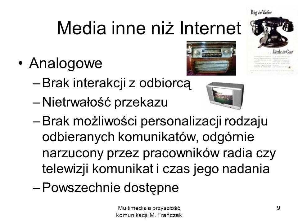 Multimedia a przyszłość komunikacji, M. Frańczak 9 Media inne niż Internet Analogowe –Brak interakcji z odbiorcą –Nietrwałość przekazu –Brak możliwośc