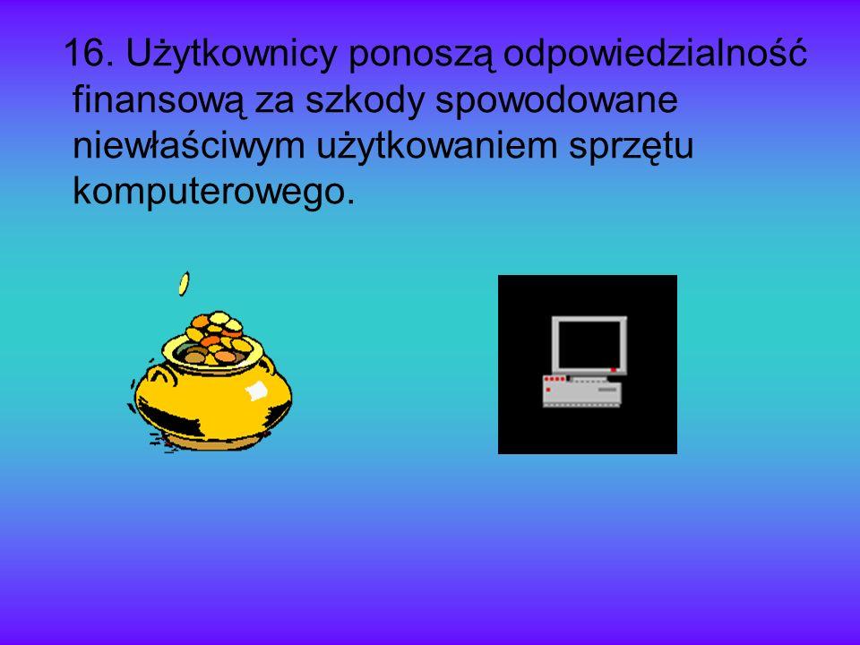 16. Użytkownicy ponoszą odpowiedzialność finansową za szkody spowodowane niewłaściwym użytkowaniem sprzętu komputerowego.