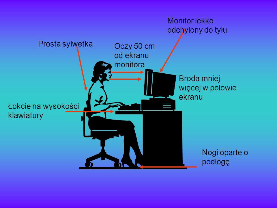 Łokcie na wysokości klawiatury Prosta sylwetka Oczy 50 cm od ekranu monitora Monitor lekko odchylony do tyłu Broda mniej więcej w połowie ekranu Nogi
