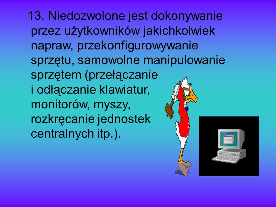 13. Niedozwolone jest dokonywanie przez użytkowników jakichkolwiek napraw, przekonfigurowywanie sprzętu, samowolne manipulowanie sprzętem (przełączani