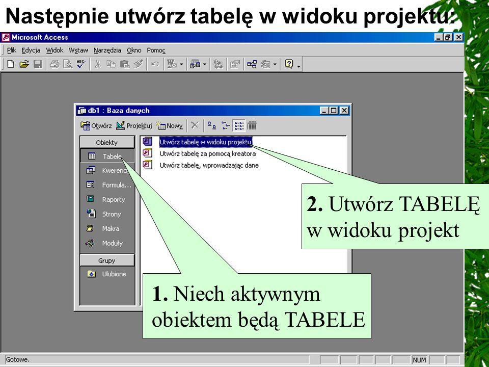 Następnie utwórz tabelę w widoku projektu: 1. Niech aktywnym obiektem będą TABELE 2. Utwórz TABELĘ w widoku projekt