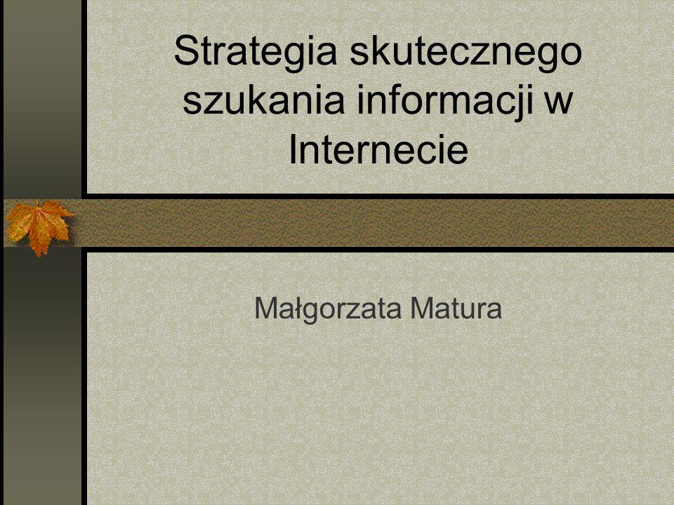 Strategia skutecznego szukania informacji w Internecie Małgorzata Matura