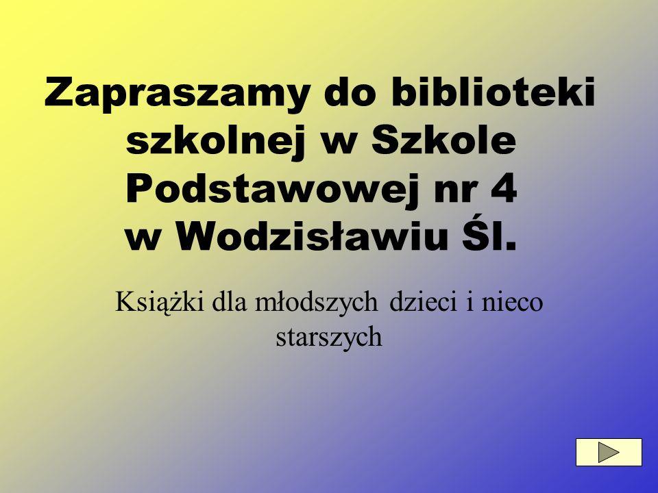 Książki dla młodszych dzieci i nieco starszych Zapraszamy do biblioteki szkolnej w Szkole Podstawowej nr 4 w Wodzisławiu Śl.