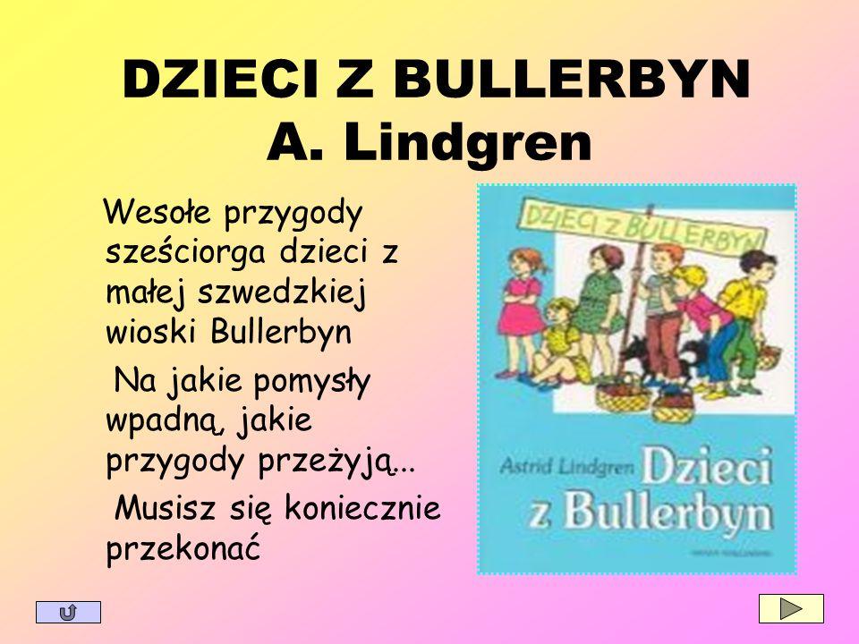 DZIECI Z BULLERBYN A. Lindgren Wesołe przygody sześciorga dzieci z małej szwedzkiej wioski Bullerbyn Na jakie pomysły wpadną, jakie przygody przeżyją.