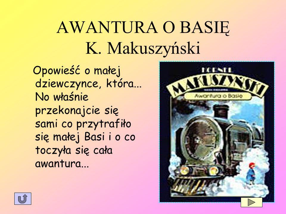 AWANTURA O BASIĘ K. Makuszyński Opowieść o małej dziewczynce, która... No właśnie przekonajcie się sami co przytrafiło się małej Basi i o co toczyła s