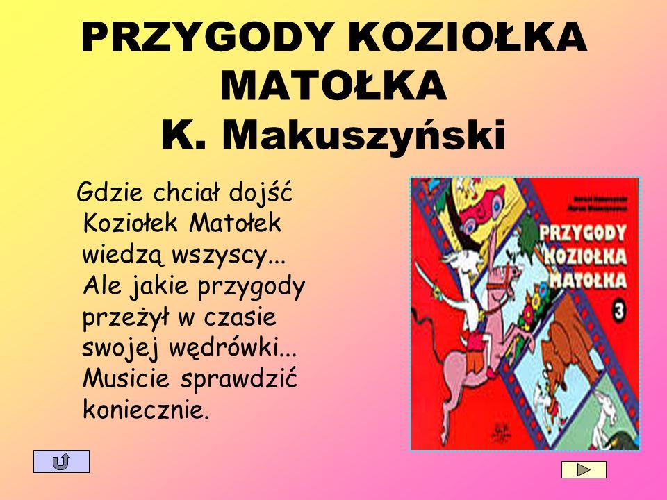 PRZYGODY KOZIOŁKA MATOŁKA K. Makuszyński Gdzie chciał dojść Koziołek Matołek wiedzą wszyscy... Ale jakie przygody przeżył w czasie swojej wędrówki...