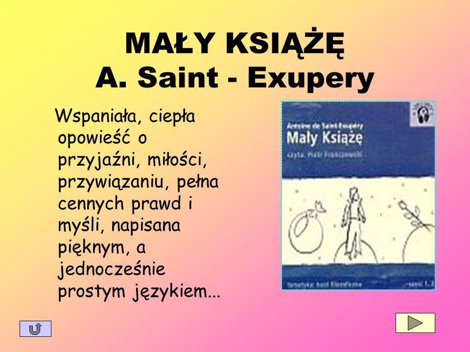 MAŁY KSIĄŻĘ A. Saint - Exupery Wspaniała, ciepła opowieść o przyjaźni, miłości, przywiązaniu, pełna cennych prawd i myśli, napisana pięknym, a jednocz