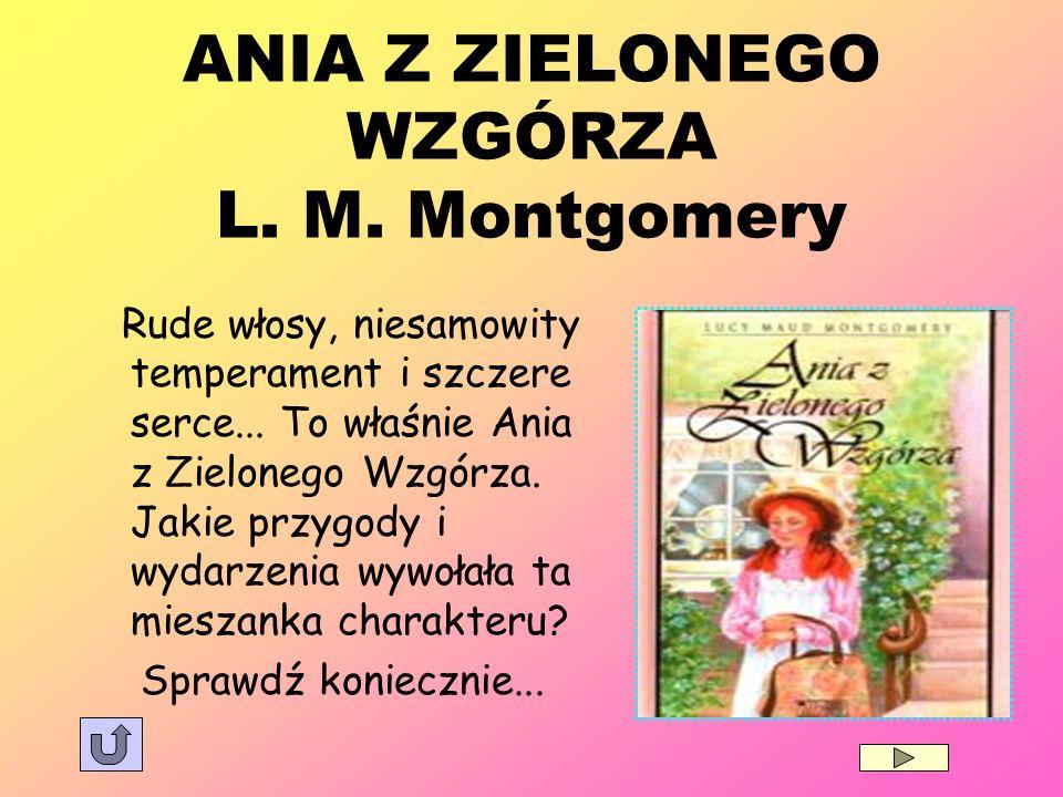 ANIA Z ZIELONEGO WZGÓRZA L. M. Montgomery Rude włosy, niesamowity temperament i szczere serce... To właśnie Ania z Zielonego Wzgórza. Jakie przygody i