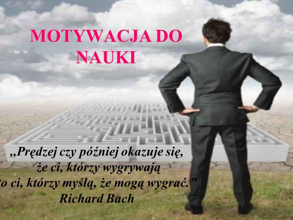 MOTYWACJA DO NAUKI,,Prędzej czy później okazuje się, że ci, którzy wygrywają to ci, którzy myślą, że mogą wygrać. Richard Bach