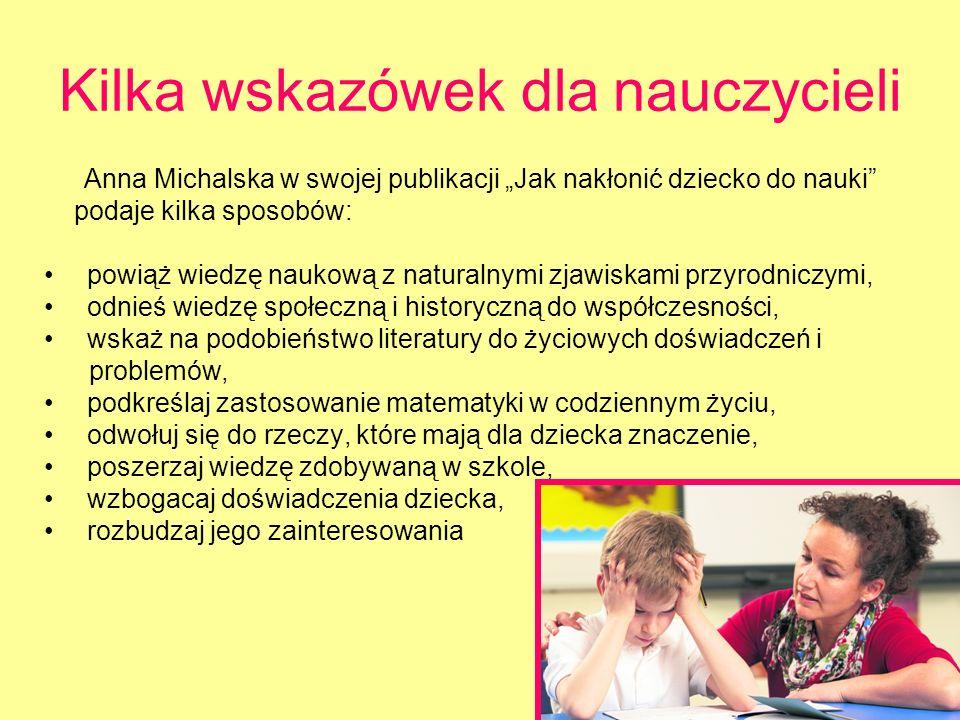 Kilka wskazówek dla nauczycieli Anna Michalska w swojej publikacji Jak nakłonić dziecko do nauki podaje kilka sposobów: powiąż wiedzę naukową z natura