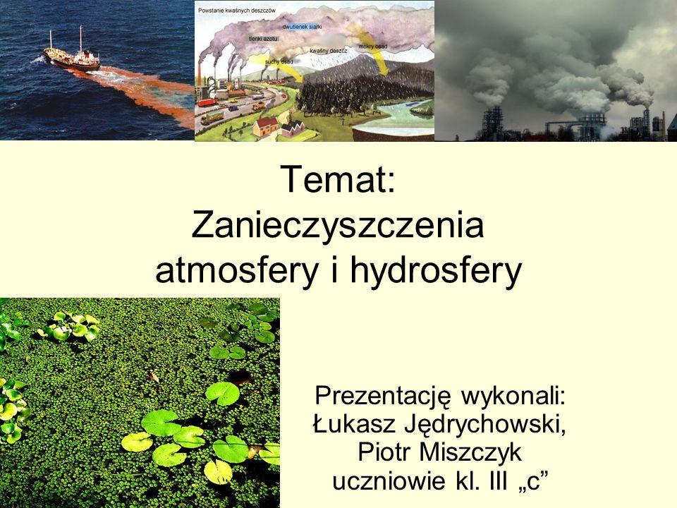 Temat: Zanieczyszczenia atmosfery i hydrosfery Prezentację wykonali: Łukasz Jędrychowski, Piotr Miszczyk uczniowie kl. III c