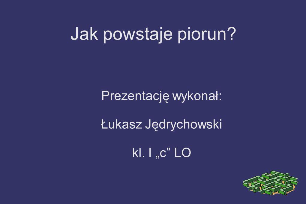 Jak powstaje piorun? Prezentację wykonał: Łukasz Jędrychowski kl. I c LO