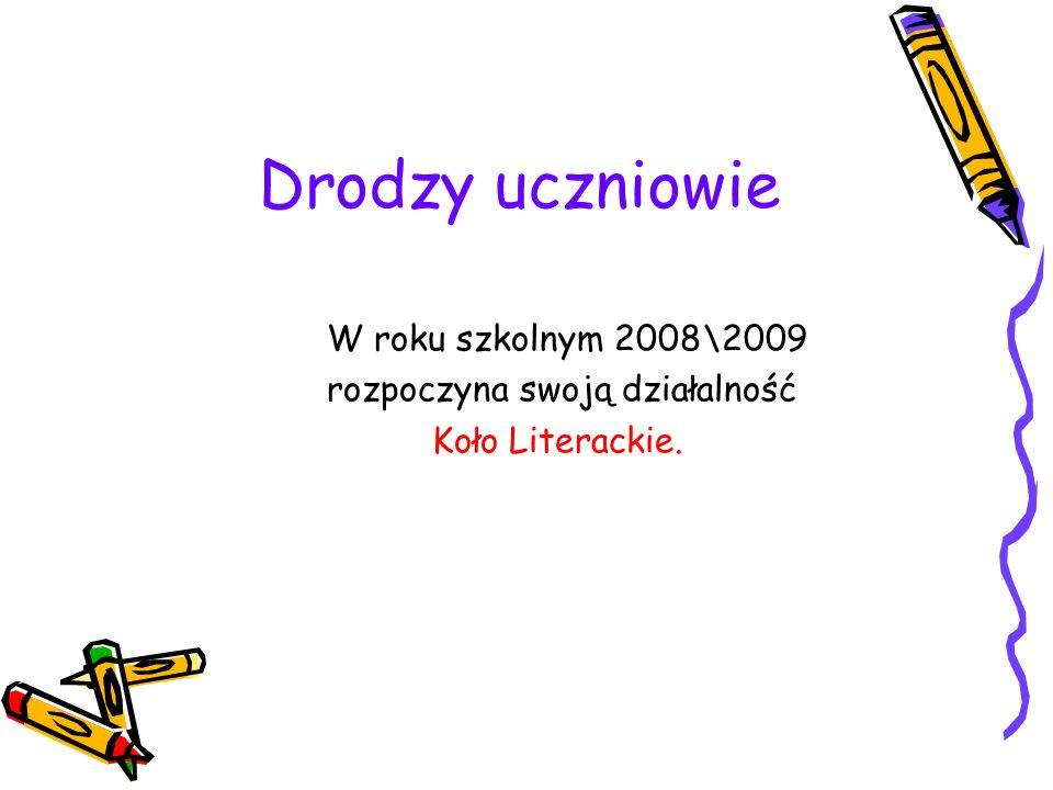 Drodzy uczniowie W roku szkolnym 2008\2009 rozpoczyna swoją działalność Koło Literackie.