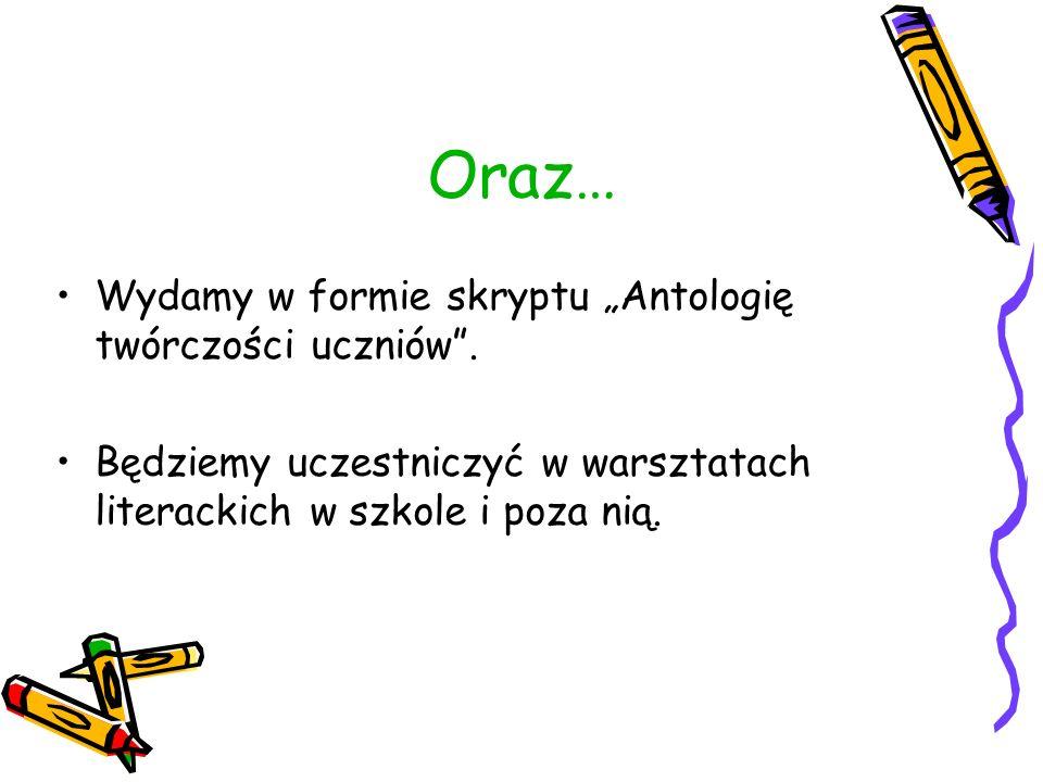 Oraz… Wydamy w formie skryptu Antologię twórczości uczniów.