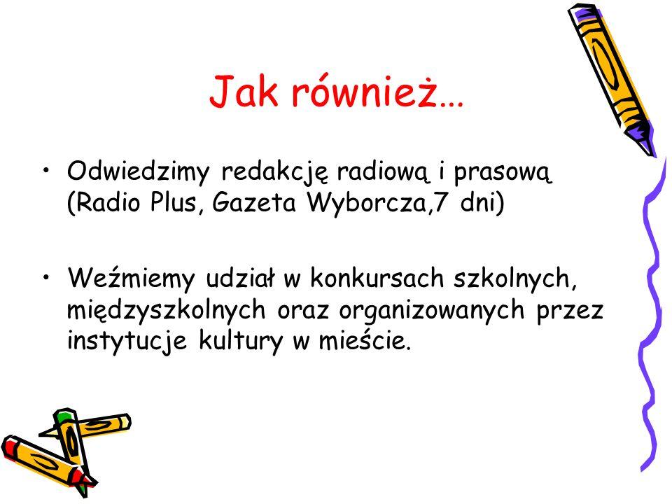 Jak również… Odwiedzimy redakcję radiową i prasową (Radio Plus, Gazeta Wyborcza,7 dni) Weźmiemy udział w konkursach szkolnych, międzyszkolnych oraz organizowanych przez instytucje kultury w mieście.