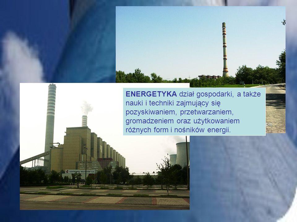 ENERGETYKA dział gospodarki, a także nauki i techniki zajmujący się pozyskiwaniem, przetwarzaniem, gromadzeniem oraz użytkowaniem różnych form i nośni