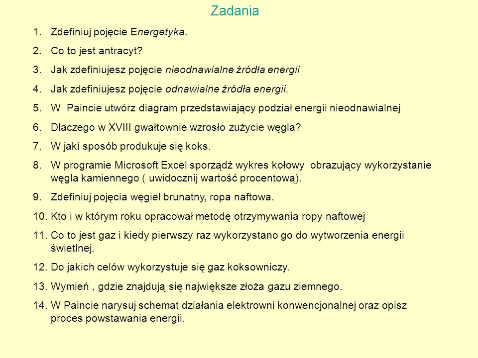 Zadania 1.Zdefiniuj pojęcie Energetyka. 2.Co to jest antracyt? 3.Jak zdefiniujesz pojęcie nieodnawialne źródła energii 4.Jak zdefiniujesz pojęcie odna