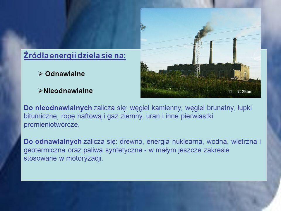 Źródła energii dzielą się na: Odnawialne Nieodnawialne Do nieodnawialnych zalicza się: węgiel kamienny, węgiel brunatny, łupki bitumiczne, ropę naftow