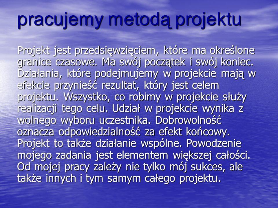 pracujemy metodą projektu Projekt jest przedsięwzięciem, które ma określone granice czasowe.