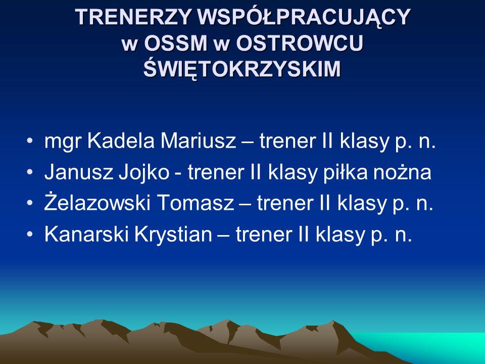 TRENERZY WSPÓŁPRACUJĄCY w OSSM w OSTROWCU ŚWIĘTOKRZYSKIM mgr Kadela Mariusz – trener II klasy p. n. Janusz Jojko - trener II klasy piłka nożna Żelazow