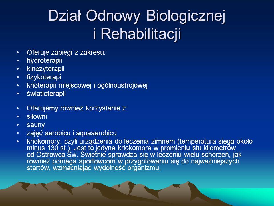 Dział Odnowy Biologicznej i Rehabilitacji Oferuje zabiegi z zakresu: hydroterapii kinezyterapii fizykoterapi krioterapii miejscowej i ogólnoustrojowej