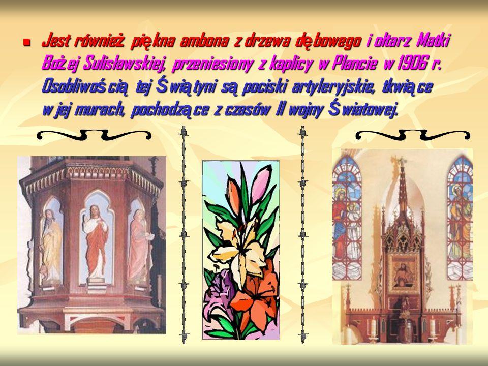 Jest równie ż pi ę kna ambona z drzewa d ę bowego i ołtarz Matki Bo ż ej Sulisławskiej, przeniesiony z kaplicy w Plancie w 1906 r. Osobliwo ś ci ą tej