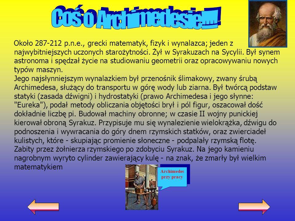 Około 287-212 p.n.e., grecki matematyk, fizyk i wynalazca; jeden z najwybitniejszych uczonych starożytności. Żył w Syrakuzach na Sycylii. Był synem as