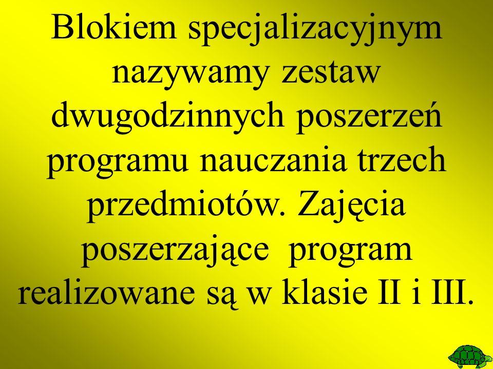 Blokiem specjalizacyjnym nazywamy zestaw dwugodzinnych poszerzeń programu nauczania trzech przedmiotów. Zajęcia poszerzające program realizowane są w